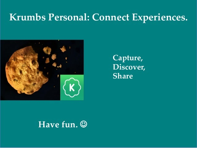 Have fun.  Capture, Discover, Share Krumbs Personal: Connect Experiences.