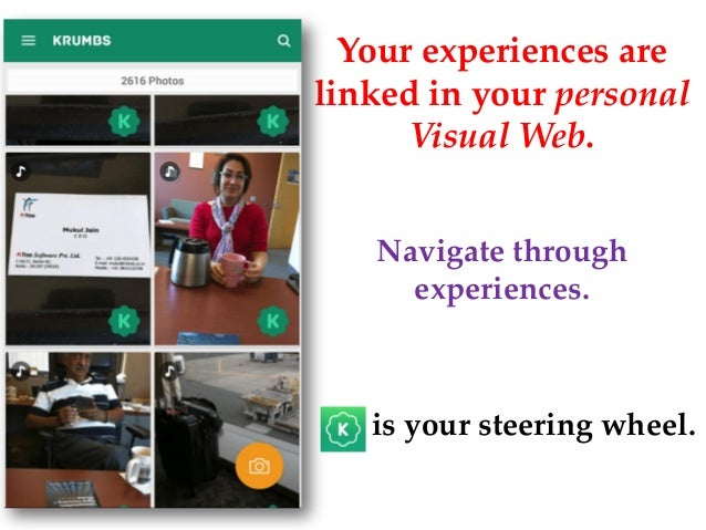 Your experiences are linked in your personal Visual Web. ---- is your steering wheel. Navigate through experiences.