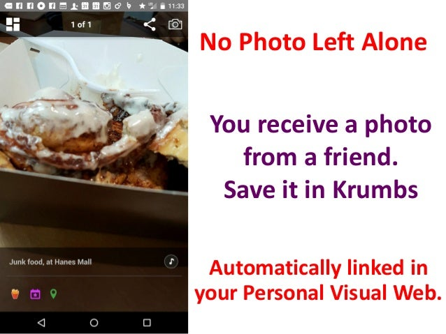 No Photo Left Alone You receive a photo from a friend. Save it in Krumbs Automatically linked in your Personal Visual Web.