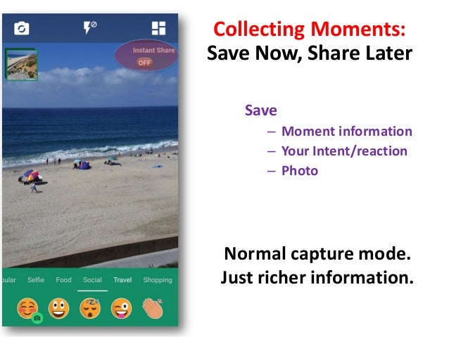 Collecting Moments: Save Now, Share Later Save – Moment information – Your Intent/reaction – Photo Normal capture mode. Ju...