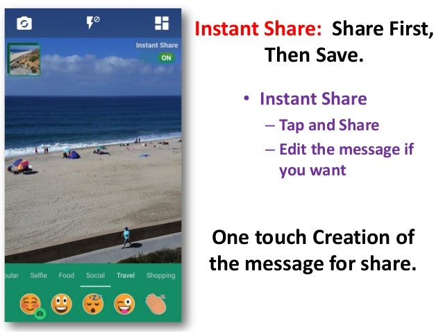 Instant Share: Share First, Then Save. • Instant Share – Tap and Share – Edit the message if you want One touch Creation o...