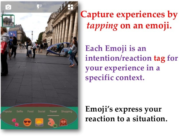 Emoji's express your reaction to a situation. Capture experiences by tapping on an emoji. Each Emoji is an intention/react...