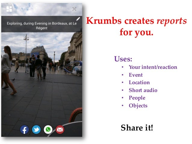 Krumbs creates reports for you. • Your intent/reaction • Event • Location • Short audio • People • Objects Share it! Uses: