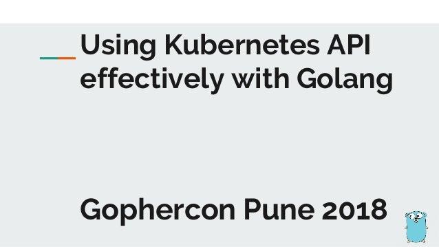 Gophercon Pune 2018 Using Kubernetes API effectively with Golang