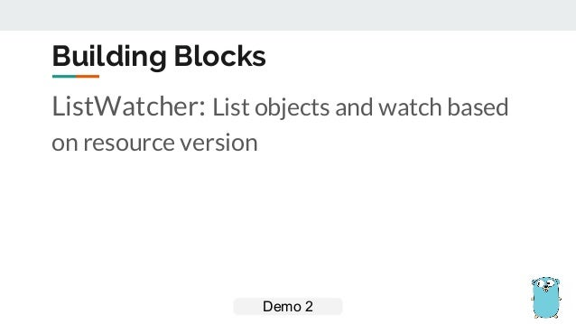 ListWatcher: List objects and watch based on resource version Building Blocks Demo 2