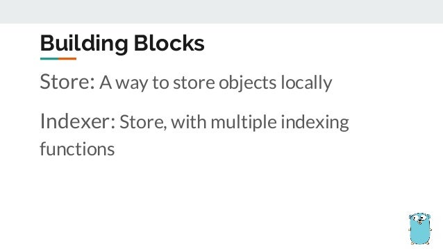 Store: A way to store objects locally Indexer: Store, with multiple indexing functions Building Blocks