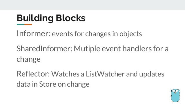 Building Blocks Informer: events for changes in objects SharedInformer: Mutiple event handlers for a change Reflector: Wat...