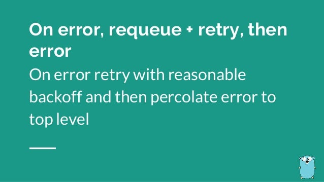 On error retry with reasonable backoff and then percolate error to top level On error, requeue + retry, then error