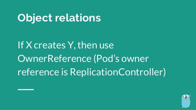 Object relations If X creates Y, then use OwnerReference (Pod's owner reference is ReplicationController)