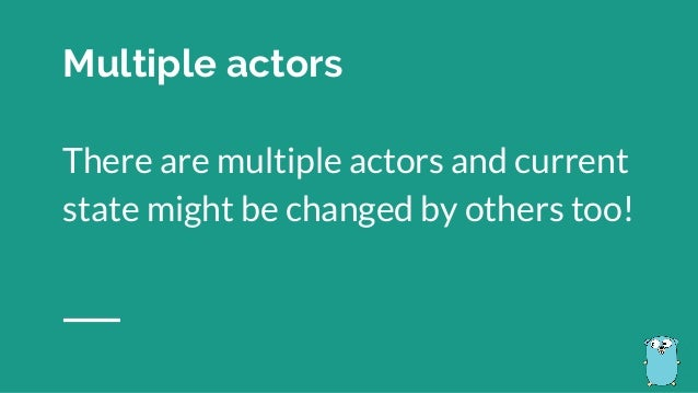 There are multiple actors and current state might be changed by others too! Multiple actors