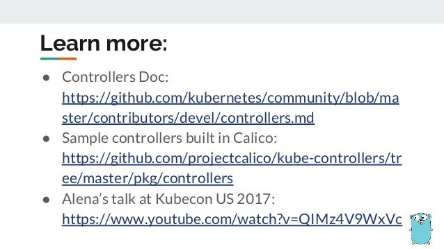 ● Controllers Doc: https://github.com/kubernetes/community/blob/ma ster/contributors/devel/controllers.md ● Sample control...