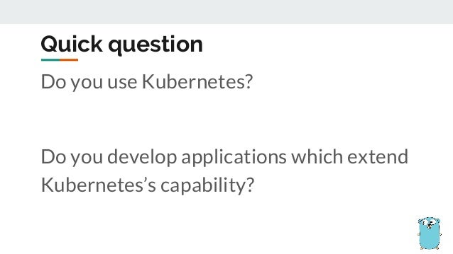Do you use Kubernetes? Do you develop applications which extend Kubernetes's capability? Quick question