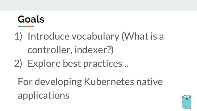 1) Introduce vocabulary (What is a controller, indexer?) 2) Explore best practices .. For developing Kubernetes native app...
