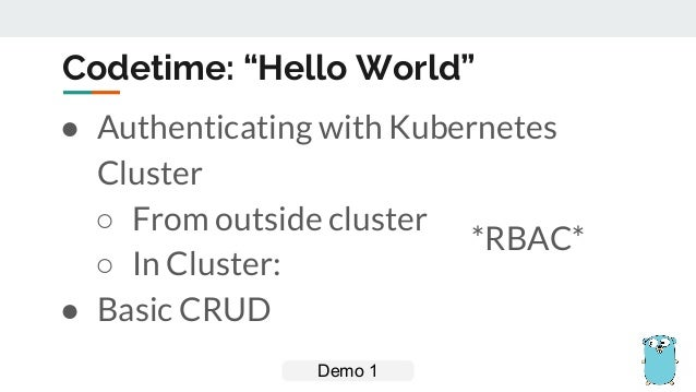 """Codetime: """"Hello World"""" ● Authenticating with Kubernetes Cluster ○ From outside cluster ○ In Cluster: ● Basic CRUD Demo 1 ..."""