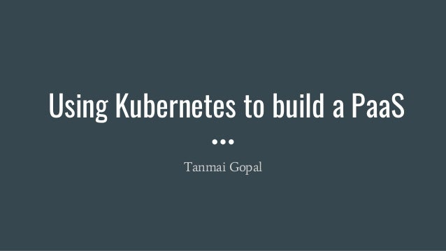 Using Kubernetes to build a PaaS Tanmai Gopal