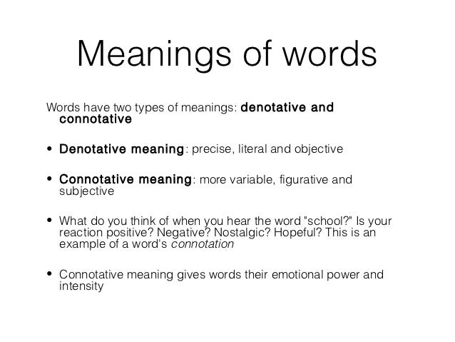 connotative meaning denotative meaning In basic semantics and literary theory, the literal and figurative meanings of a word, or, in philosophy, logic and parts of linguistics, the extension and intension of a word denotation can be synonymous with reference, and connotation with sense,.
