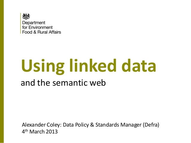 Using linked dataand the semantic webAlexander Coley: Data Policy & Standards Manager (Defra)4th March 2013