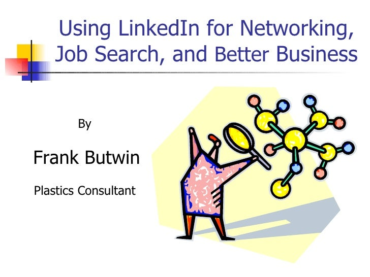 Using LinkedIn for Networking, Job Search, and  Better  Business By Frank Butwin Plastics Consultant