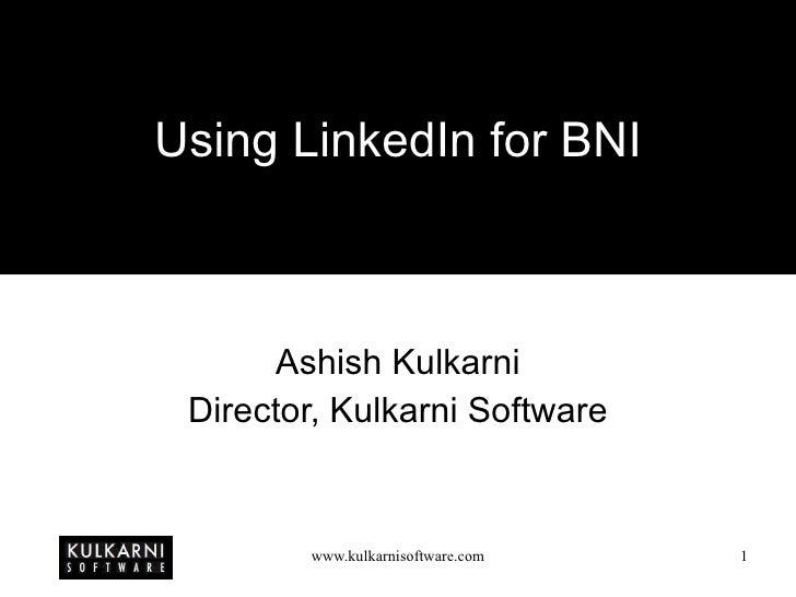 Using LinkedIn for BNI Ashish Kulkarni Director, Kulkarni Software