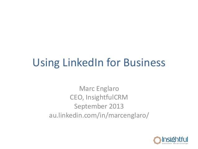 Using LinkedIn for Business Marc Englaro CEO, InsightfulCRM September 2013 au.linkedin.com/in/marcenglaro/