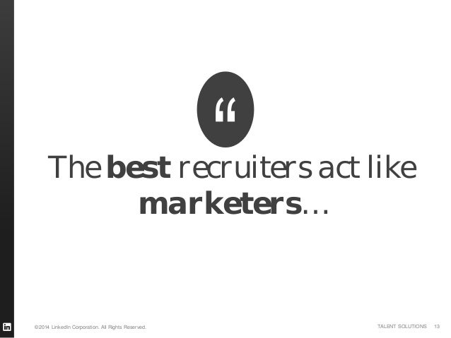©2014 LinkedIn Corporation. All Rights Reserved. TALENT SOLUTIONS The best recruiters act like marketers… 13