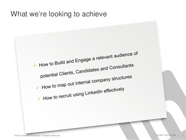 ©2014 LinkedIn Corporation. All Rights Reserved. TALENT SOLUTIONS 3 What we're looking to achieve