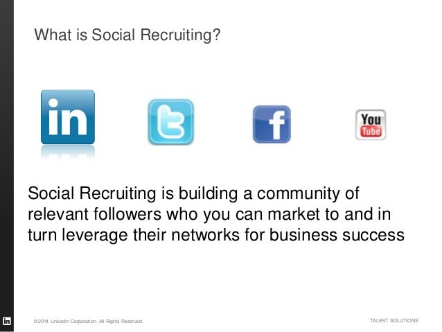 ©2014 LinkedIn Corporation. All Rights Reserved. TALENT SOLUTIONS What is Social Recruiting? Social Recruiting is building...