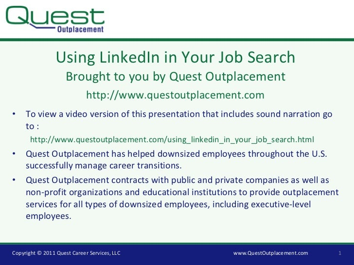 Using LinkedIn in Your Job Search Brought to you by Quest Outplacement http://www.questoutplacement.com <ul><li>To view a ...