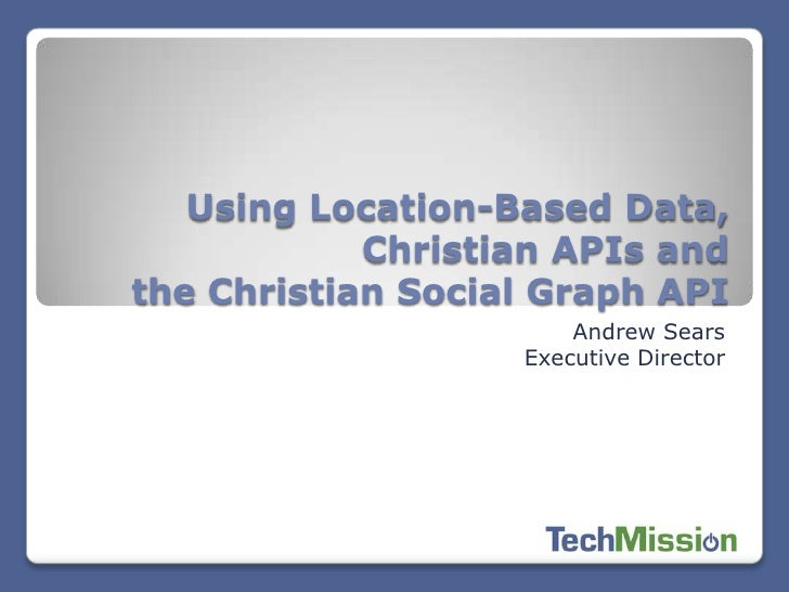 Using Location-Based Data,            Christian APIs andthe Christian Social Graph API                       Andrew Sears ...