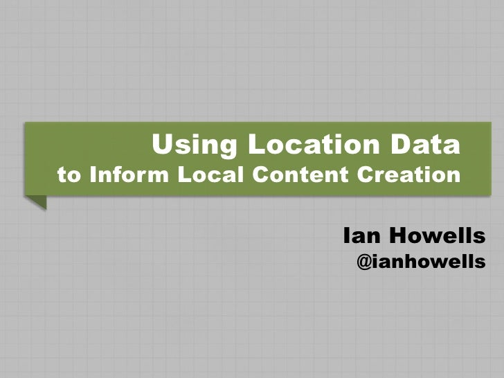 Using Location Datato Inform Local Content Creation                      Ian Howells                       @ianhowells