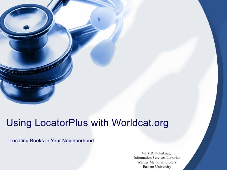 Using LocatorPlus with Worldcat.org Locating Books in Your Neighborhood Mark D. Puterbaugh Information Services Librarian ...