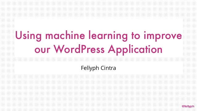 @fellyph Using machine learning to improve our WordPress Application Fellyph Cintra