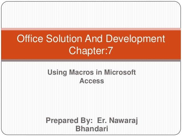 Prepared By: Er. Nawaraj Bhandari Office Solution And Development Chapter:7 Using Macros in Microsoft Access
