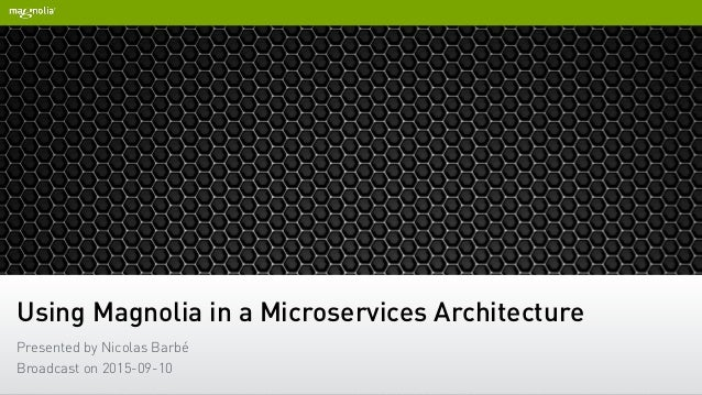 Using Magnolia in a Microservices Architecture Presented by Nicolas Barbé Broadcast on 2015-09-10