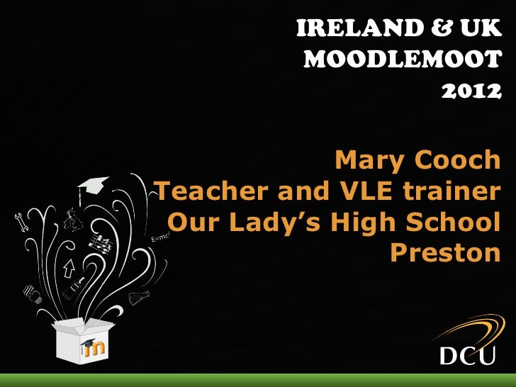 IRELAND & UK          MOODLEMOOT                 2012            Mary CoochTeacher and VLE trainer Our Lady's High School ...