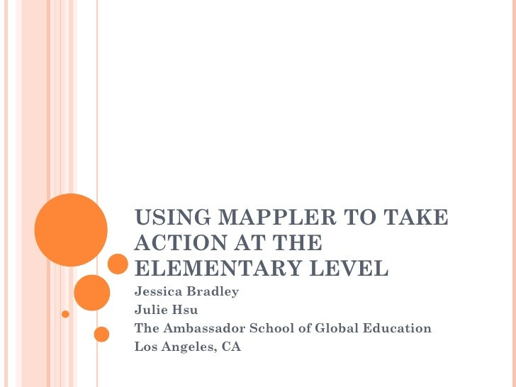 USING MAPPLER TO TAKEACTION AT THEELEMENTARY LEVELJessica BradleyJulie HsuThe Ambassador School of Global EducationLos Ang...