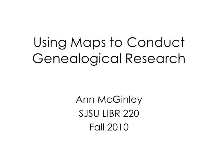Using Maps to Conduct Genealogical Research<br />Ann McGinley<br />SJSU LIBR 220<br />Fall 2010<br />