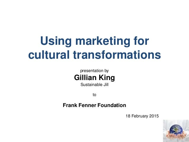 Using marketing for cultural transformations presentation by Gillian King Sustainable Jill to Frank Fenner Foundation 18 F...