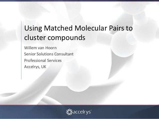 Using Matched Molecular Pairs tocluster compoundsWillem van HoornSenior Solutions ConsultantProfessional ServicesAccelrys,...