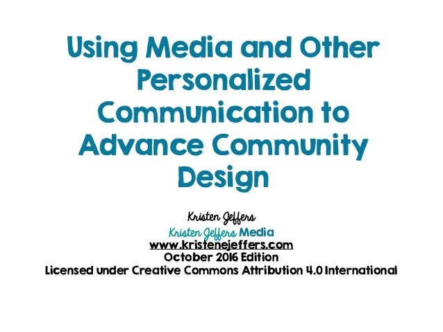 Using Media and Other Personalized Communication to Advance Community Design Kristen Jeffers Kristen Jeffers Media www.kri...
