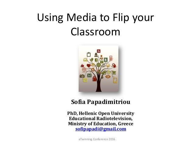 Using Media to Flip your Classroom Sofia Papadimitriou PhD, Hellenic Open University Educational Radiotelevision, Ministry...