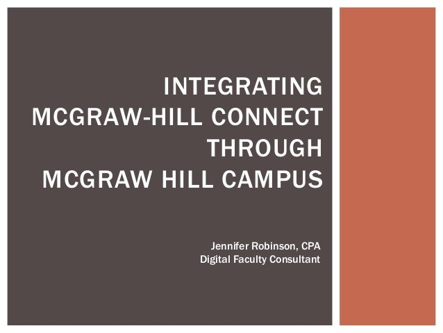 INTEGRATING MCGRAW-HILL CONNECT THROUGH MCGRAW HILL CAMPUS Jennifer Robinson, CPA Digital Faculty Consultant
