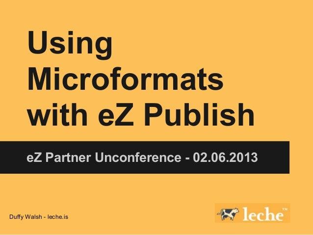 Using      Microformats      with eZ Publish      eZ Partner Unconference - 02.06.2013Duffy Walsh - leche.is