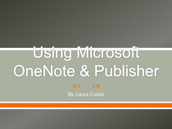 Using Microsoft OneNote & Publisher<br />By: Laura Cusick<br />