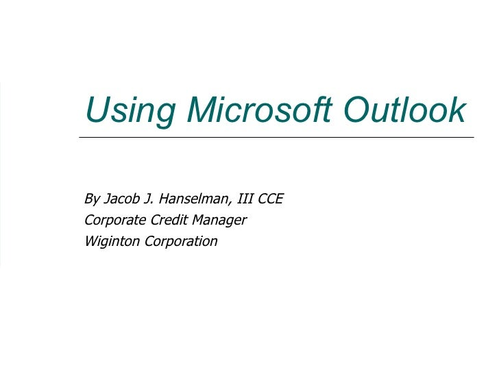 Using Microsoft Outlook By Jacob J. Hanselman, III CCE Corporate Credit Manager Wiginton Corporation