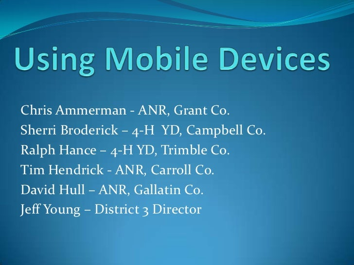 Using Mobile Devices<br />Chris Ammerman - ANR, Grant Co. <br />Sherri Broderick – 4-H  YD, Campbell Co.<br />Ralph Hance ...