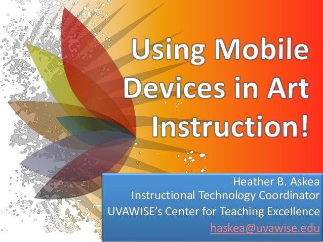 Heather B. Askea Instructional Technology Coordinator UVAWISE's Center for Teaching Excellence haskea@uvawise.edu
