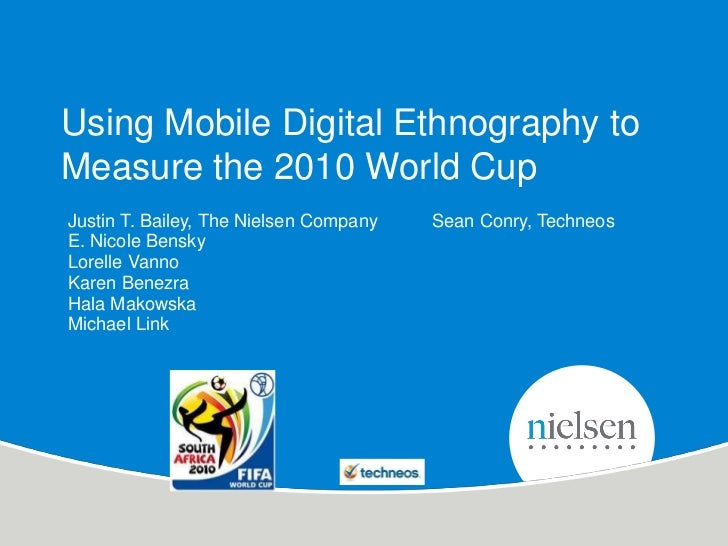 Using Mobile Digital Ethnography toMeasure the 2010 World CupJustin T. Bailey, The Nielsen Company   Sean Conry, TechneosE...