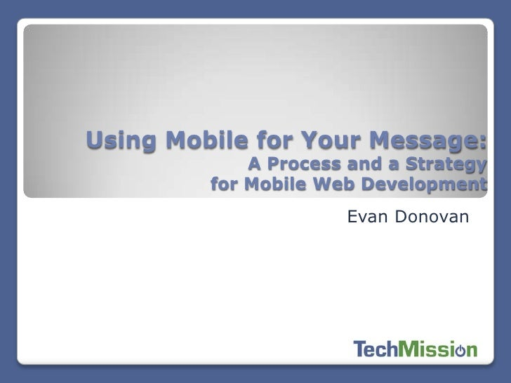 Using Mobile for Your Message:             A Process and a Strategy         for Mobile Web Development                    ...