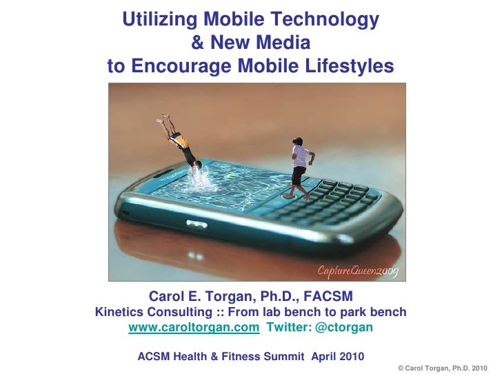Utilizing Mobile Technology& New Media to Encourage Mobile Lifestyles<br />Carol E. Torgan, Ph.D., FACSM<br />Kinetics Con...